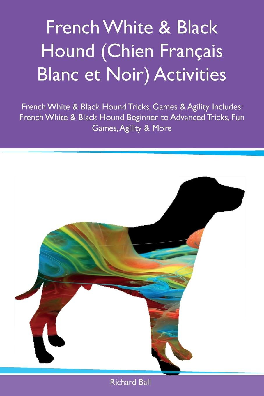 Richard Ball French White & Black Hound (Chien Francais Blanc et Noir) Activities French White & Black Hound Tricks, Games & Agility Includes. French White & Black Hound Beginner to Advanced Tricks, Fun Games, Agility & More цена