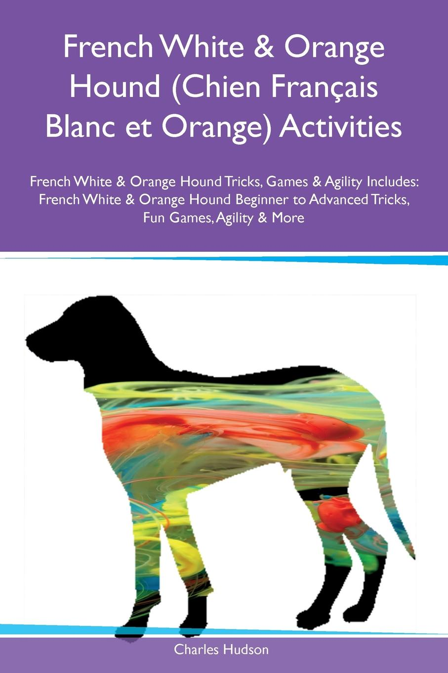 Charles Hudson French White & Orange Hound (Chien Francais Blanc et Orange) Activities French White & Orange Hound Tricks, Games & Agility Includes. French White & Orange Hound Beginner to Advanced Tricks, Fun Games, Agility & More цена