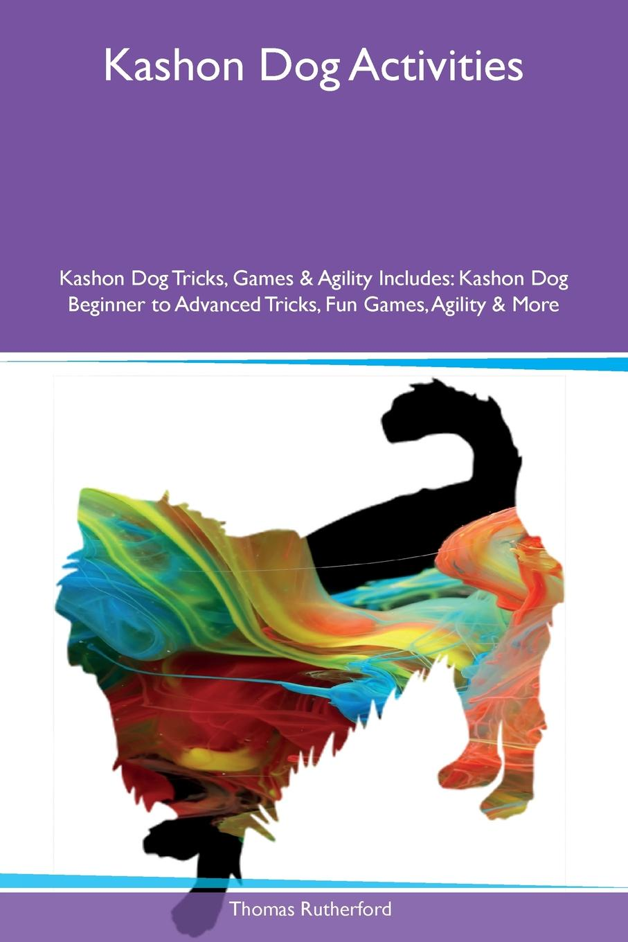 Thomas Rutherford Kashon Dog Activities Tricks, Games & Agility Includes. Beginner to Advanced Fun Games, More