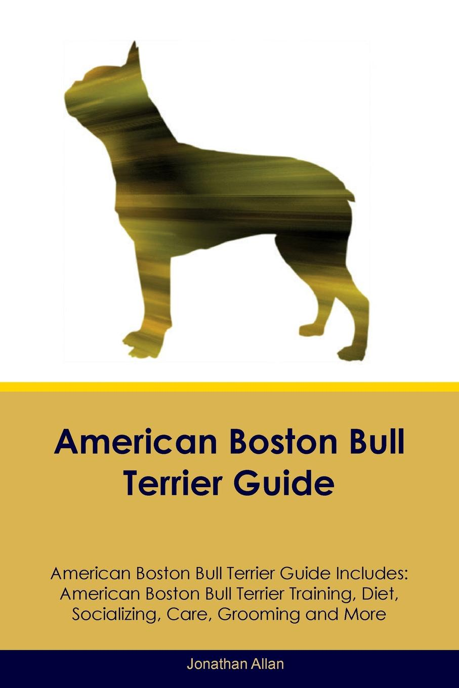 Jonathan Allan American Boston Bull Terrier Guide American Boston Bull Terrier Guide Includes. American Boston Bull Terrier Training, Diet, Socializing, Care, Grooming, Breeding and More