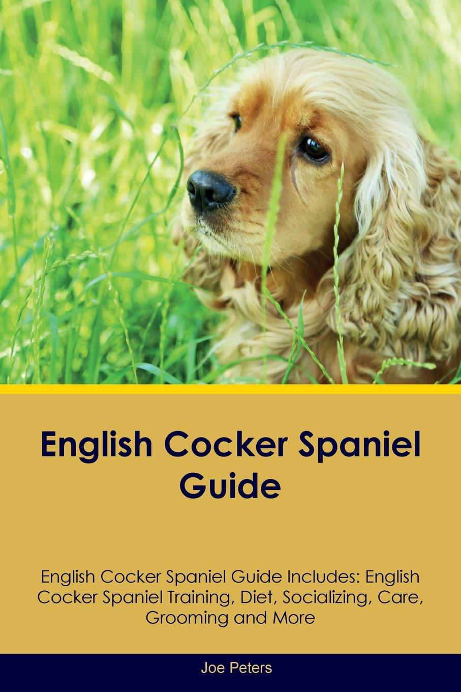 Joe Peters English Cocker Spaniel Guide English Cocker Spaniel Guide Includes. English Cocker Spaniel Training, Diet, Socializing, Care, Grooming, Breeding and More joe cocker joe cocker the life of a man the ultimate hits 1968 2013