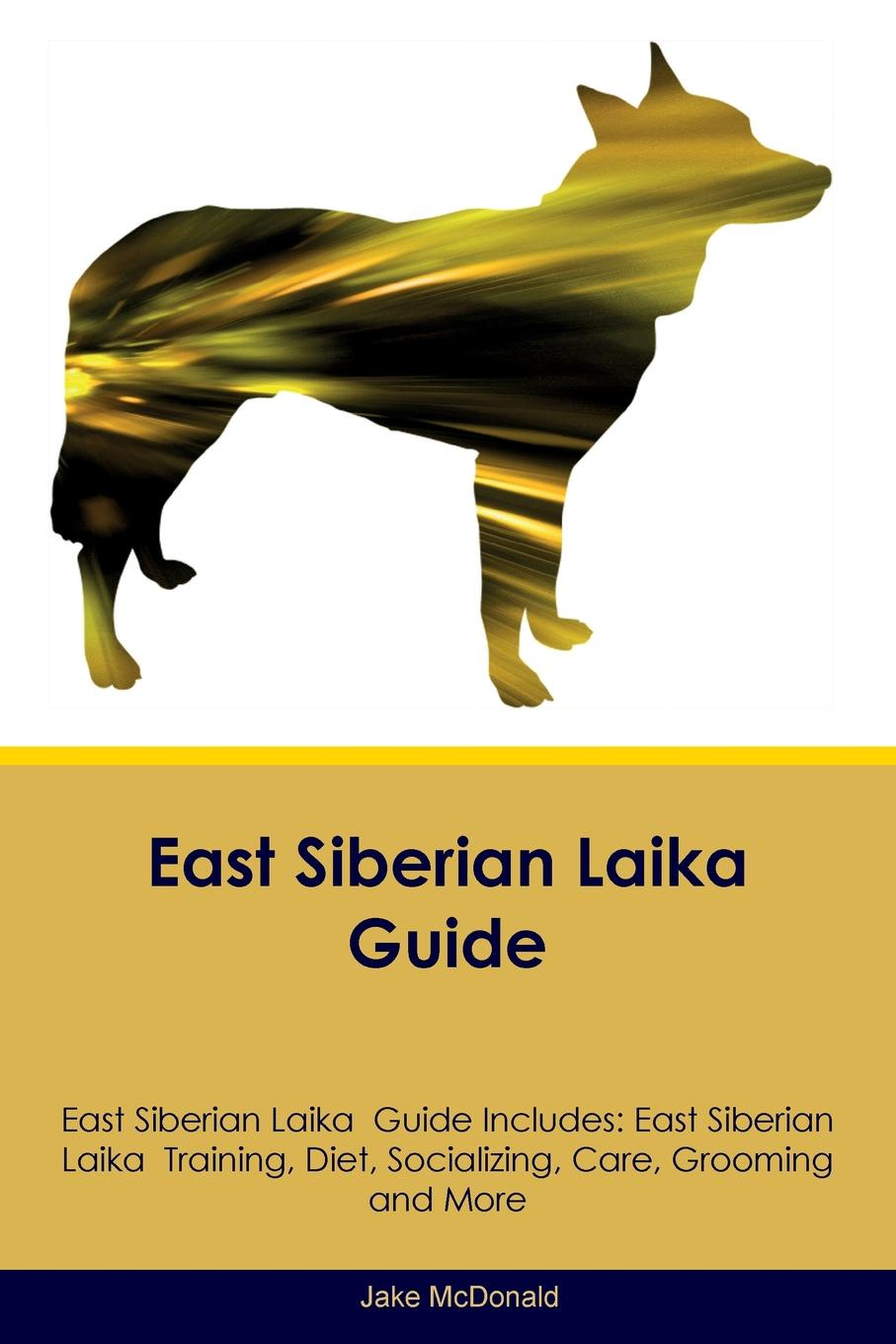 Jake McDonald East Siberian Laika Guide East Siberian Laika Guide Includes. East Siberian Laika Training, Diet, Socializing, Care, Grooming, Breeding and More guide to the great siberian railway