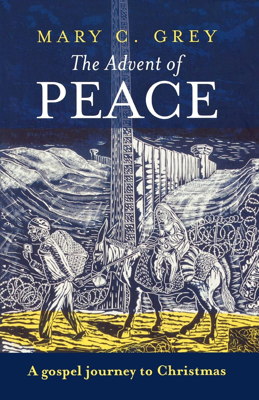 Mary Grey The Advent of Peace. A Gospel Journey To Christmas john rowland west parish sermons for the advent and christmas seasons