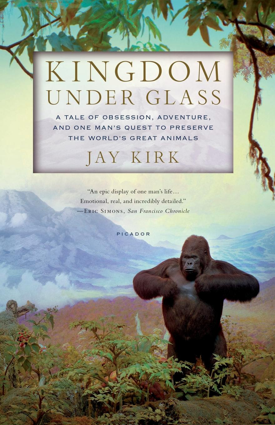 Jay Kirk Kingdom Under Glass. A Tale of Obsession, Adventure, and One Man's Quest to Preserve the World's Great Animals цена 2017