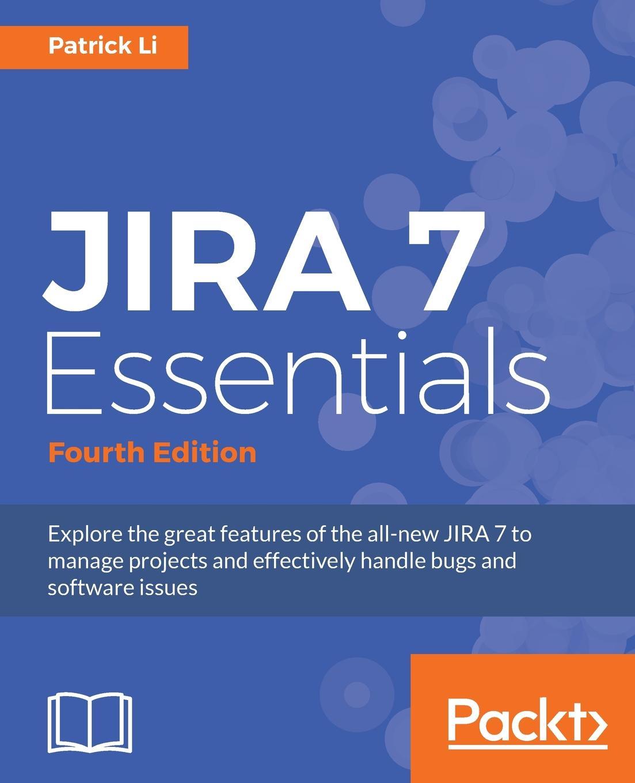Patrick Li JIRA 7 Essentials - Fourth Edition ravi sagar mastering jira 7 second edition