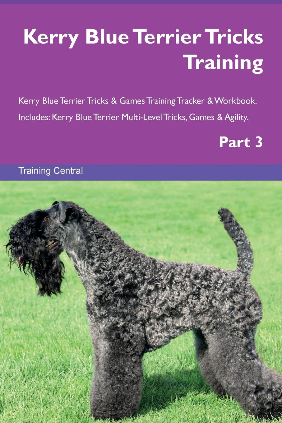 Training Central Kerry Blue Terrier Tricks & Games Tracker Workbook. Includes. Multi-Level Tricks, Agility. Part 3