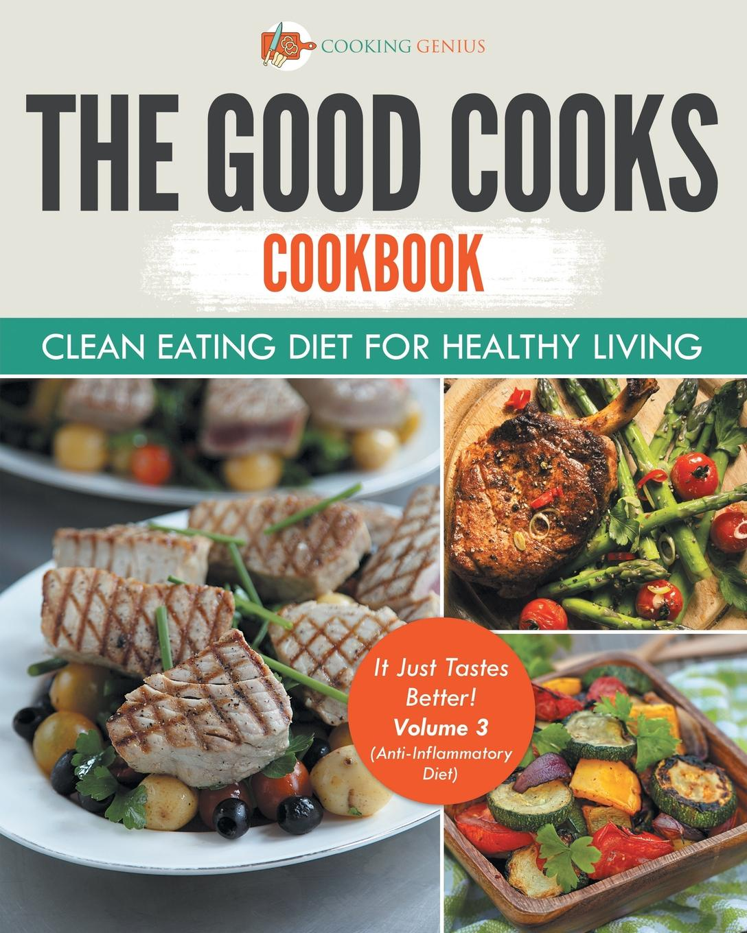 Фото - Cooking Genius The Good Cooks Cookbook. Clean Eating Diet For Healthy Living - It Just Tastes Better! Volume 3 (Anti-Inflammatory Diet) karen parker carter irene healthy cooking fat loss with clean eating