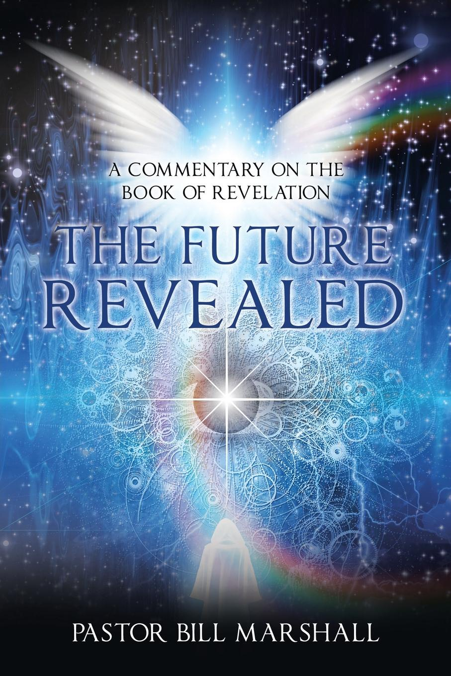 Pastor Bill Marshall The Future Revealed. A Commentary on the Book of Revelation