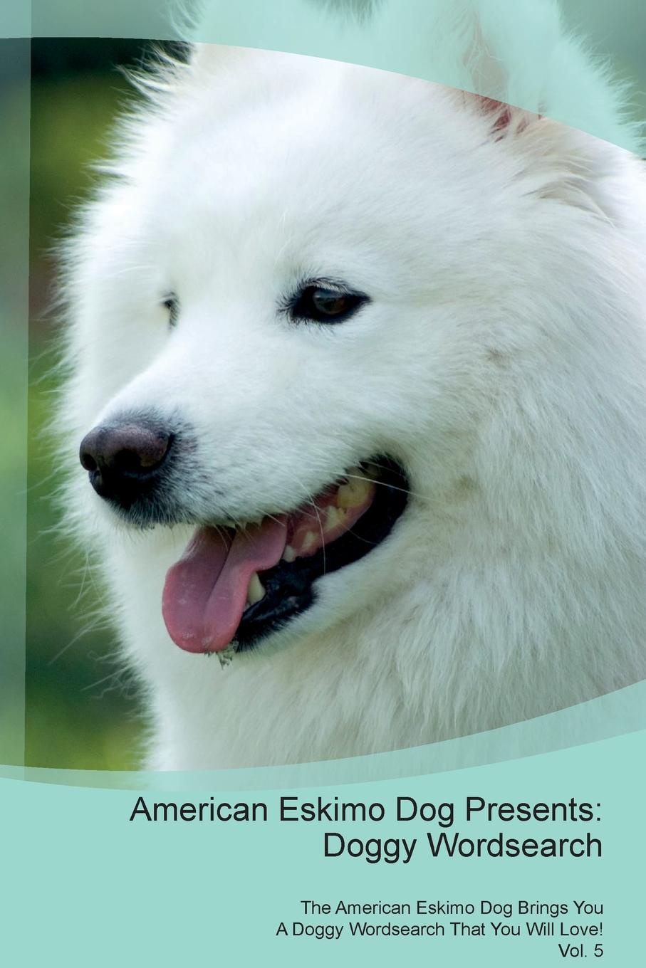 Doggy Puzzles American Eskimo Dog Presents. Wordsearch The Brings You A That Will Love! Vol. 5