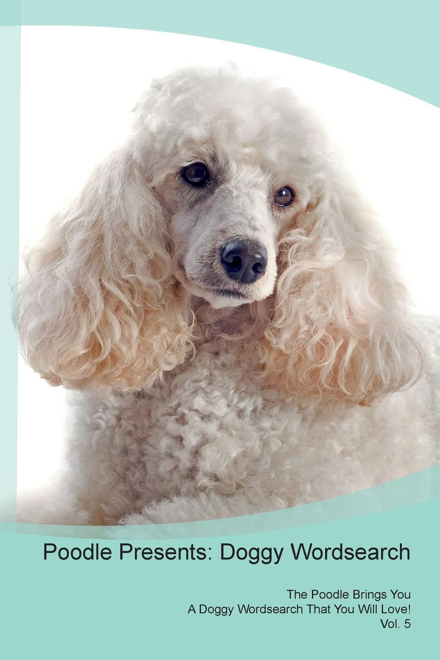 Doggy Puzzles Poodle Presents. Wordsearch The Brings You A That Will Love! Vol. 5