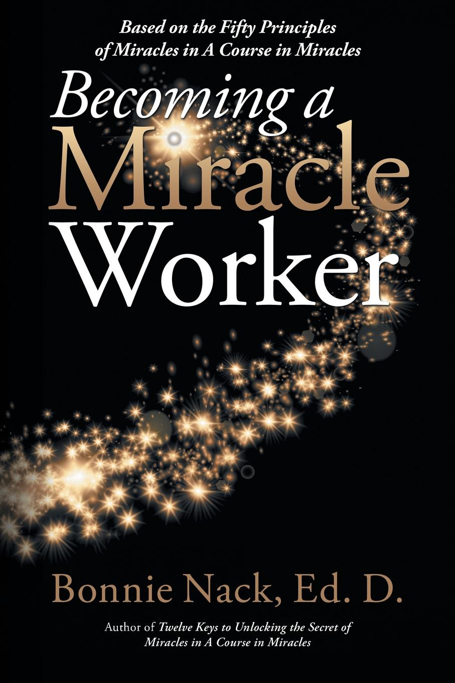 Bonnie Nack EdD Becoming a Miracle Worker. Based on the Fifty Principles of Miracles in a Course in Miracles masters of meditation and miracles
