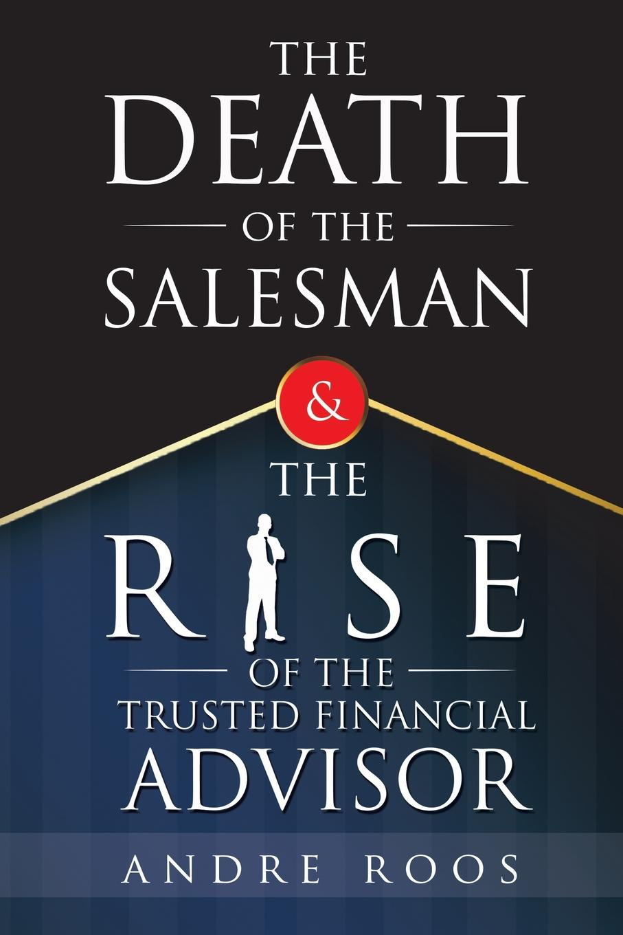 The Death of the Salesman and the Rise of the Trusted Financial Advisor As a salesperson, youve been taught to persuade, pitch products, read...