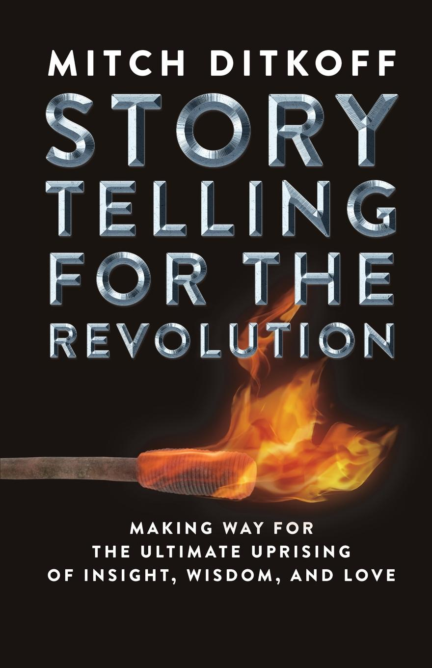 Mitch Ditkoff STORYTELLING FOR THE REVOLUTION. The Ultimate Uprising of Insight, Wisdom, and Love sue hadfield change one thing make one change and embrace a happier more successful you isbn 9780857084576
