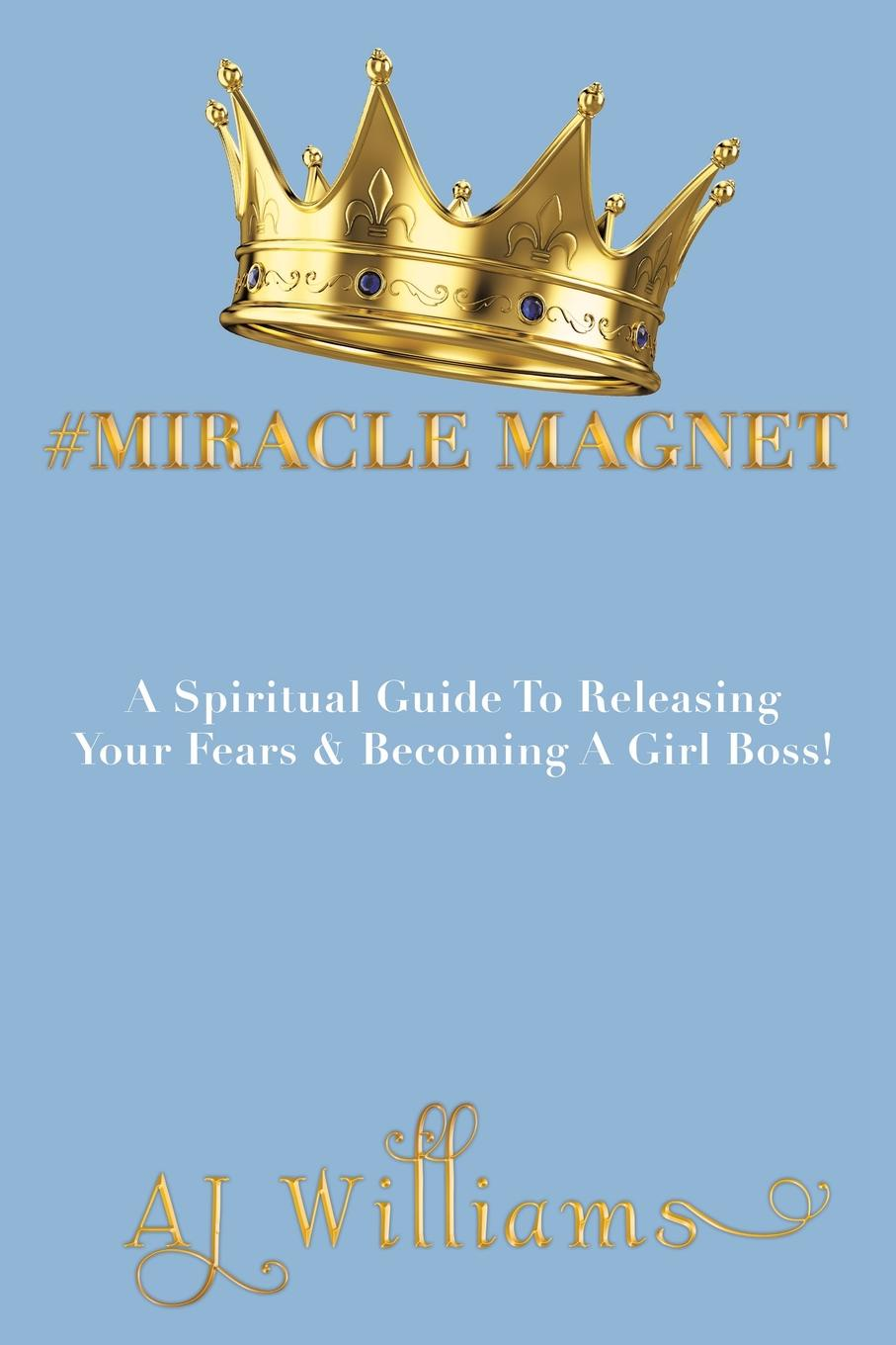 AJ Williams #Miracle Magnet. A Spiritual Guide to Releasing Your Fears & Becoming a Girl Boss evelyn underhill the complete christian mystic a practical step by step guide for awakening to the presence of god