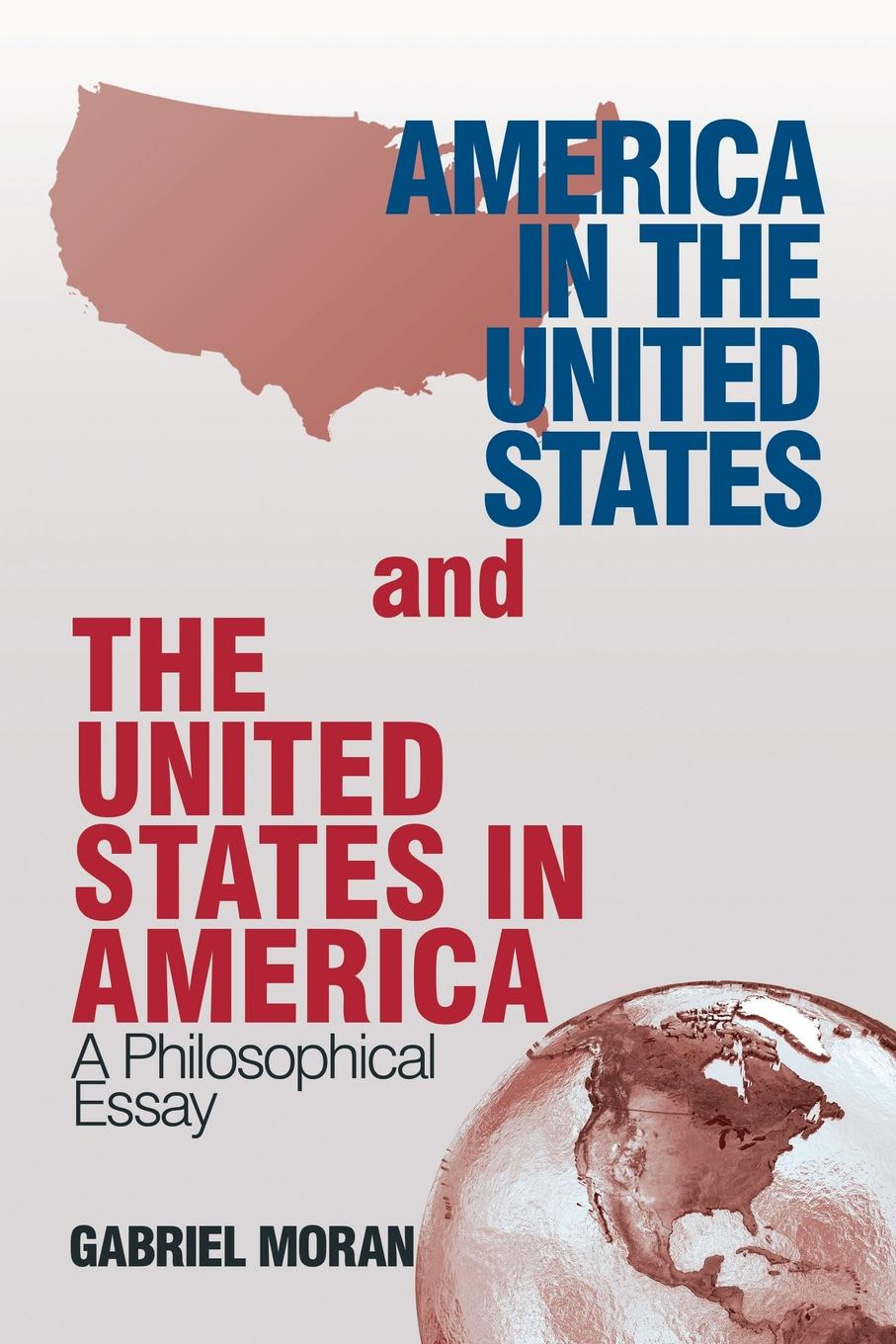 Gabriel Moran America in the United States and the United States in America. A Philosophical Essay gabriel moran america in the united states and the united states in america a philosophical essay