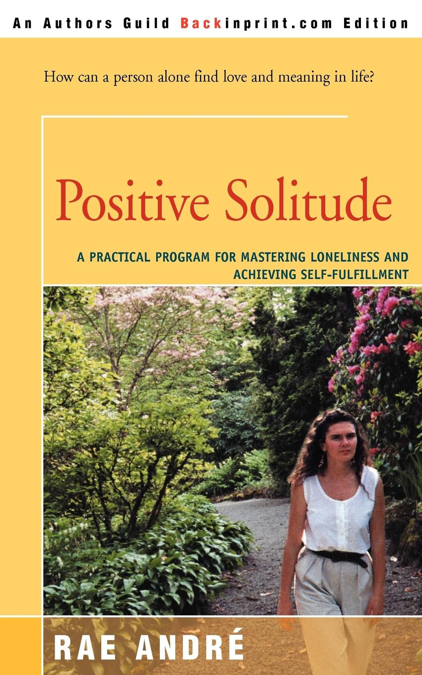 Rae Andre Positive Solitude. A Practical Program for Mastering Loneliness and Achieving Self-Fulfillment printio loneliness