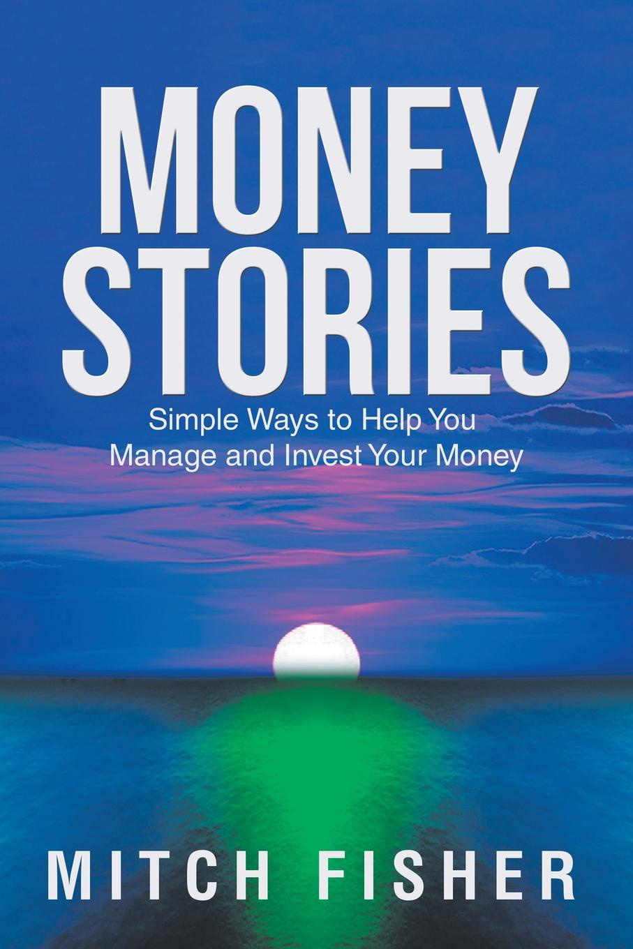 Mitch Fisher Money Stories. Simple Ways to Help You Manage and Invest Your Money charles schwab jr make money work for you instead of you working for it lessons from a portfolio manager
