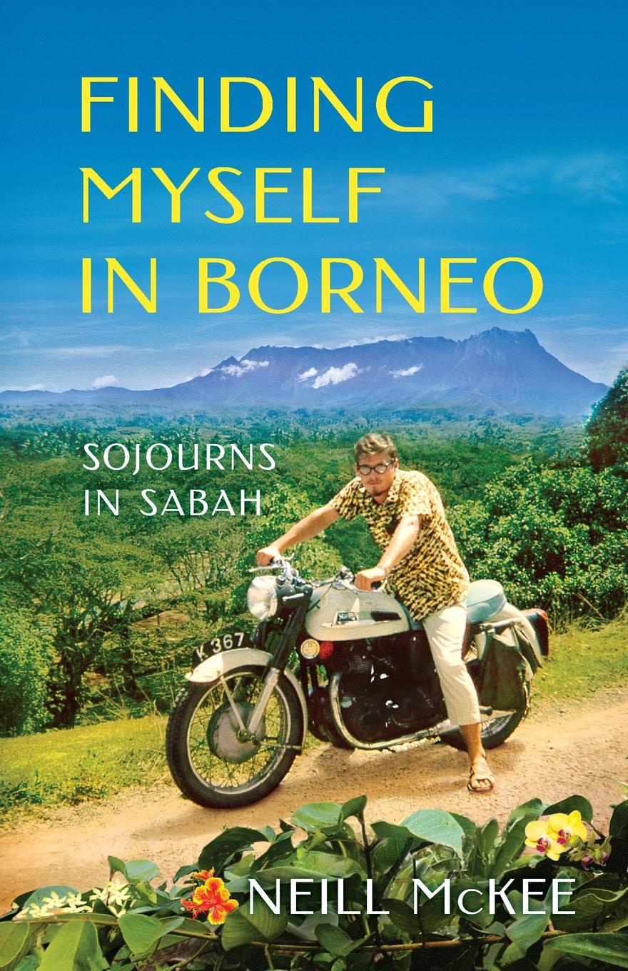 Neill McKee Finding Myself in Borneo. Sojourns in Sabah loretta mckee the sun and the shrub book 2 the journey of hope