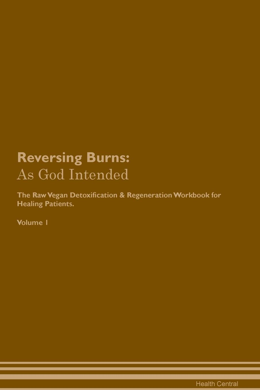 Health Central Reversing Burns. As God Intended The Raw Vegan Plant-Based Detoxification & Regeneration Workbook for Healing Patients. Volume 1 george burns w happiness healing enhancement your casebook collection for applying positive psychology in therapy