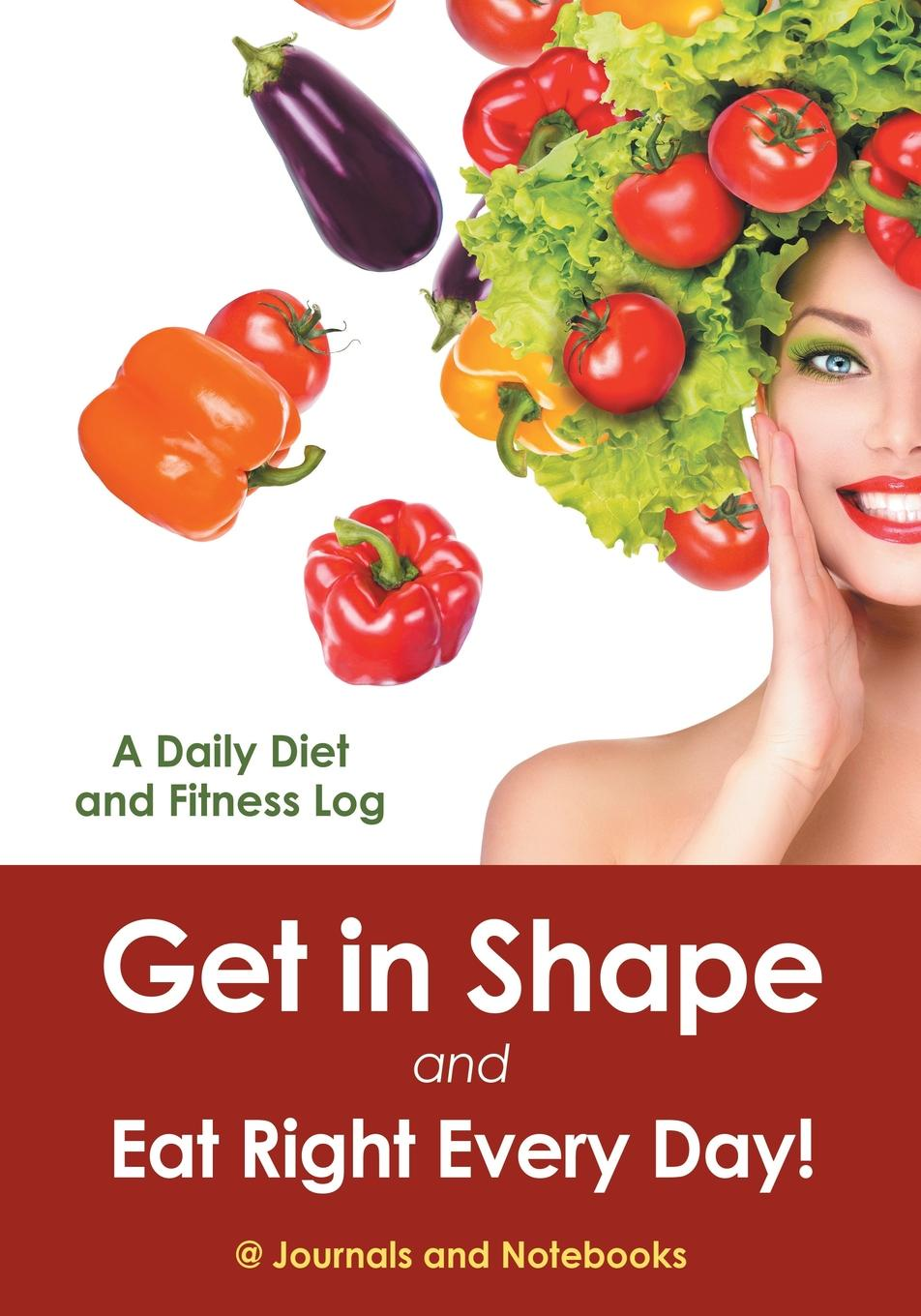 Get in Shape and Eat Right Every Day! A Daily Diet and Fitness Log Getting fit is a marriage between the right diet and the right forms...