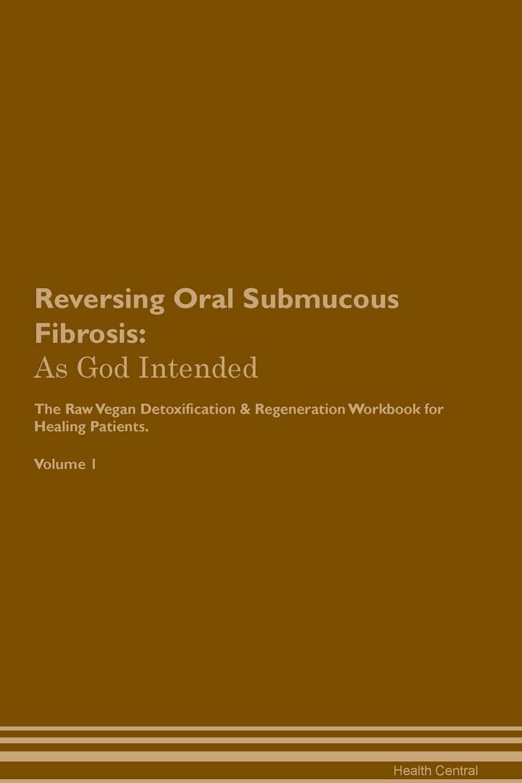 Health Central Reversing Oral Submucous Fibrosis. As God Intended The Raw Vegan Plant-Based Detoxification & Regeneration Workbook for Healing Patients. Volume 1 oral submucous fibrosis an update