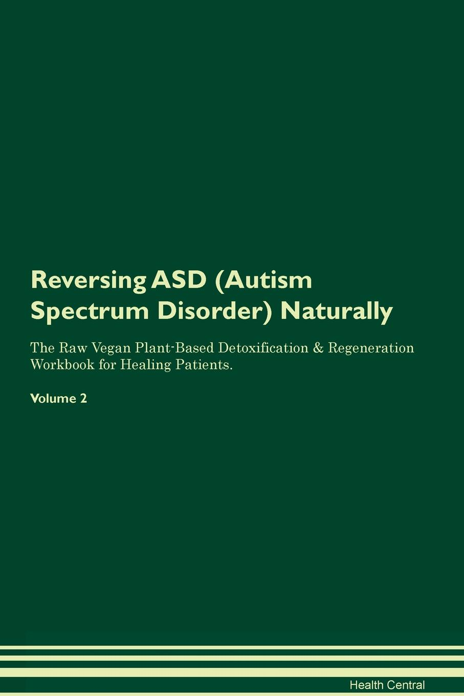 Reversing ASD (Autism Spectrum Disorder) Naturally The Raw Vegan Plant-Based Detoxification & Regeneration Workbook for Healing Patients. Volume 2