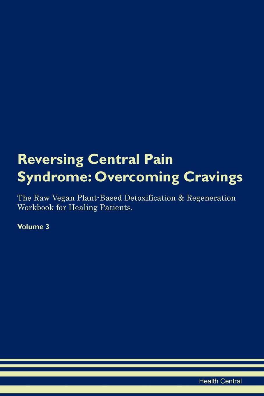 Фото - Health Central Reversing Central Pain Syndrome. Overcoming Cravings The Raw Vegan Plant-Based Detoxification & Regeneration Workbook for Healing Patients. Volume 3 health central reversing spinocerebellar ataxia overcoming cravings the raw vegan plant based detoxification