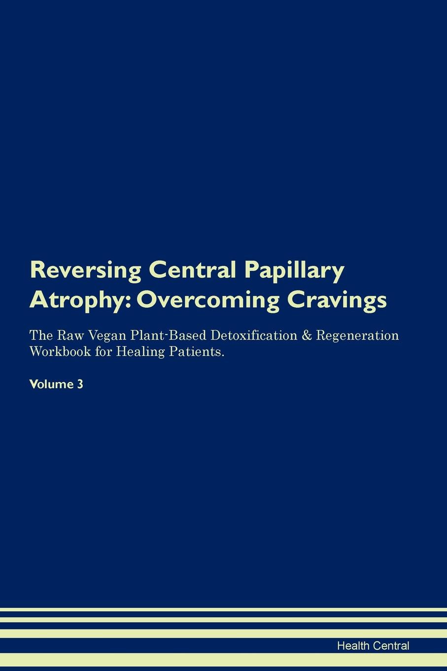 Фото - Health Central Reversing Central Papillary Atrophy. Overcoming Cravings The Raw Vegan Plant-Based Detoxification & Regeneration Workbook for Healing Patients. Volume 3 health central reversing spinocerebellar ataxia overcoming cravings the raw vegan plant based detoxification