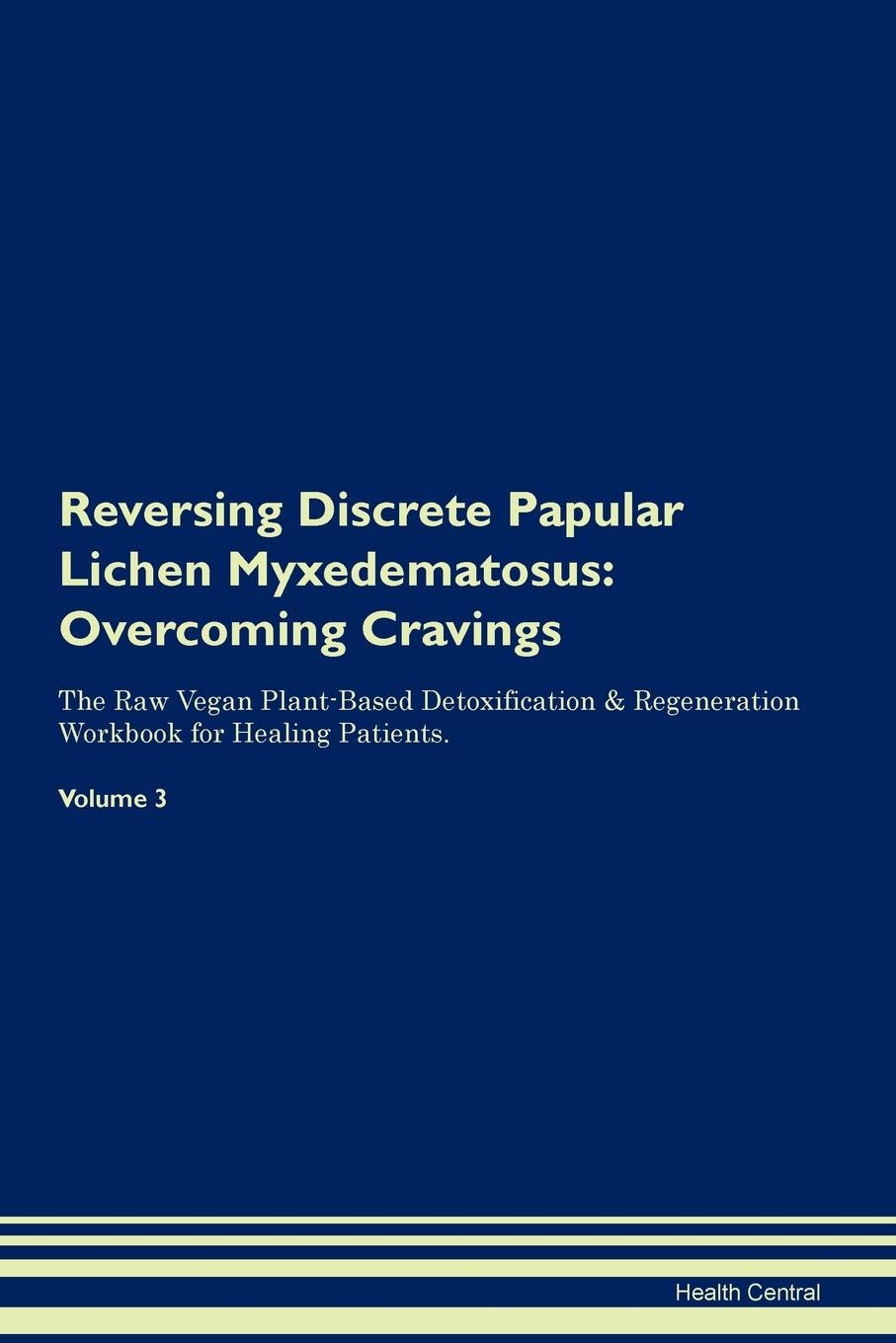 Фото - Health Central Reversing Discrete Papular Lichen Myxedematosus. Overcoming Cravings The Raw Vegan Plant-Based Detoxification & Regeneration Workbook for Healing Patients. Volume 3 health central reversing lichen sclerosus overcoming cravings the raw vegan plant based detoxification regeneration workbook for healing patients volume 3