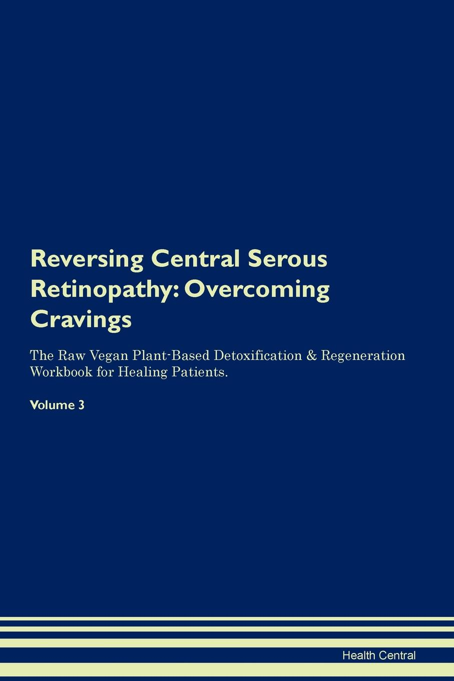 Фото - Health Central Reversing Central Serous Retinopathy. Overcoming Cravings The Raw Vegan Plant-Based Detoxification & Regeneration Workbook for Healing Patients. Volume 3 health central reversing spinocerebellar ataxia overcoming cravings the raw vegan plant based detoxification