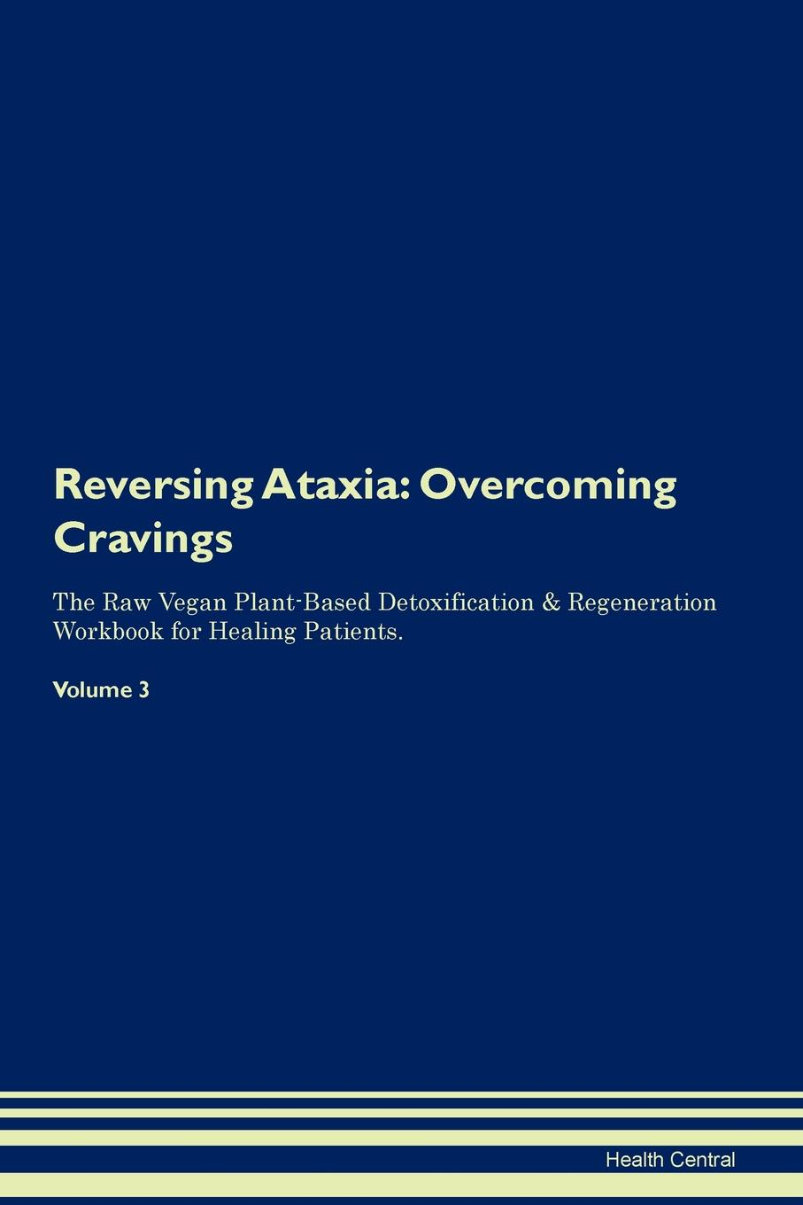 Фото - Health Central Reversing Ataxia. Overcoming Cravings The Raw Vegan Plant-Based Detoxification & Regeneration Workbook for Healing Patients. Volume 3 health central reversing spinocerebellar ataxia overcoming cravings the raw vegan plant based detoxification