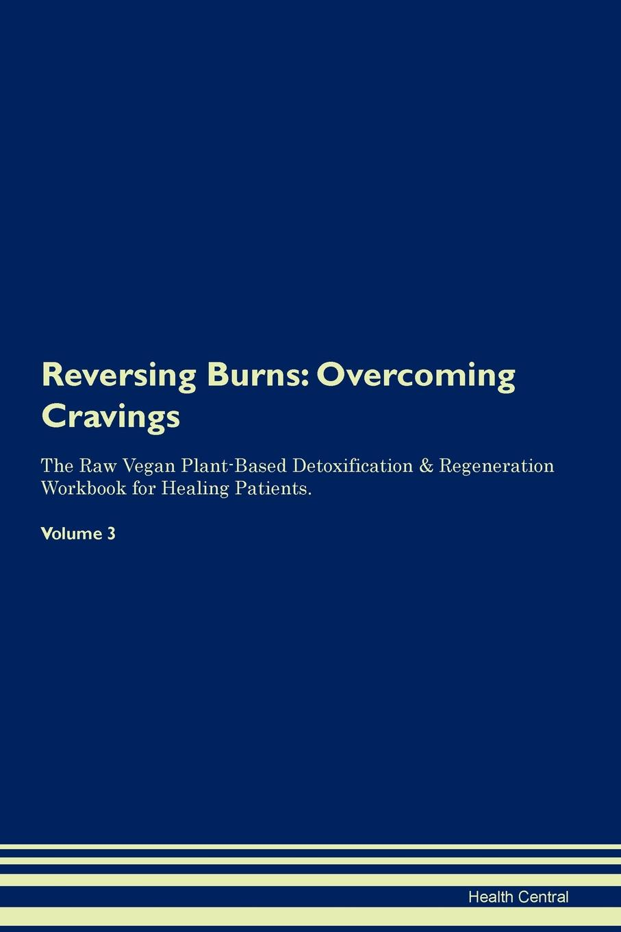 Health Central Reversing Burns. Overcoming Cravings The Raw Vegan Plant-Based Detoxification & Regeneration Workbook for Healing Patients. Volume 3 george burns w happiness healing enhancement your casebook collection for applying positive psychology in therapy