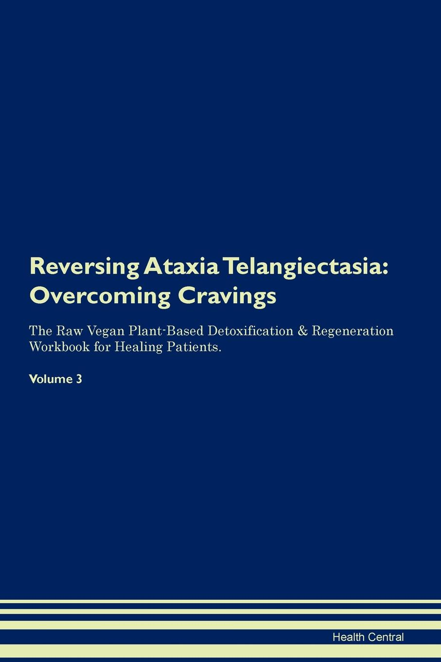 Фото - Health Central Reversing Ataxia Telangiectasia. Overcoming Cravings The Raw Vegan Plant-Based Detoxification & Regeneration Workbook for Healing Patients. Volume 3 health central reversing spinocerebellar ataxia overcoming cravings the raw vegan plant based detoxification