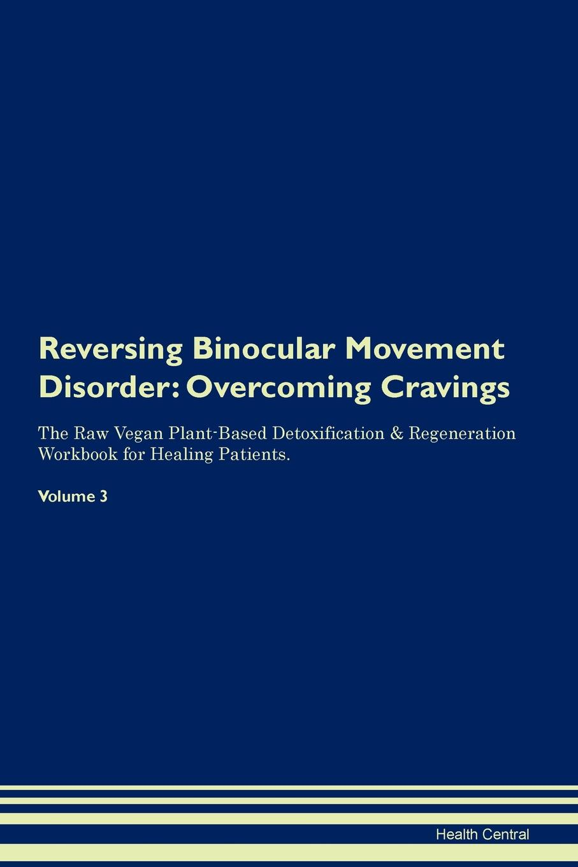 Reversing Binocular Movement Disorder. Overcoming Cravings The Raw Vegan Plant-Based Detoxification & Regeneration Workbook for Healing Patients. Volume 3