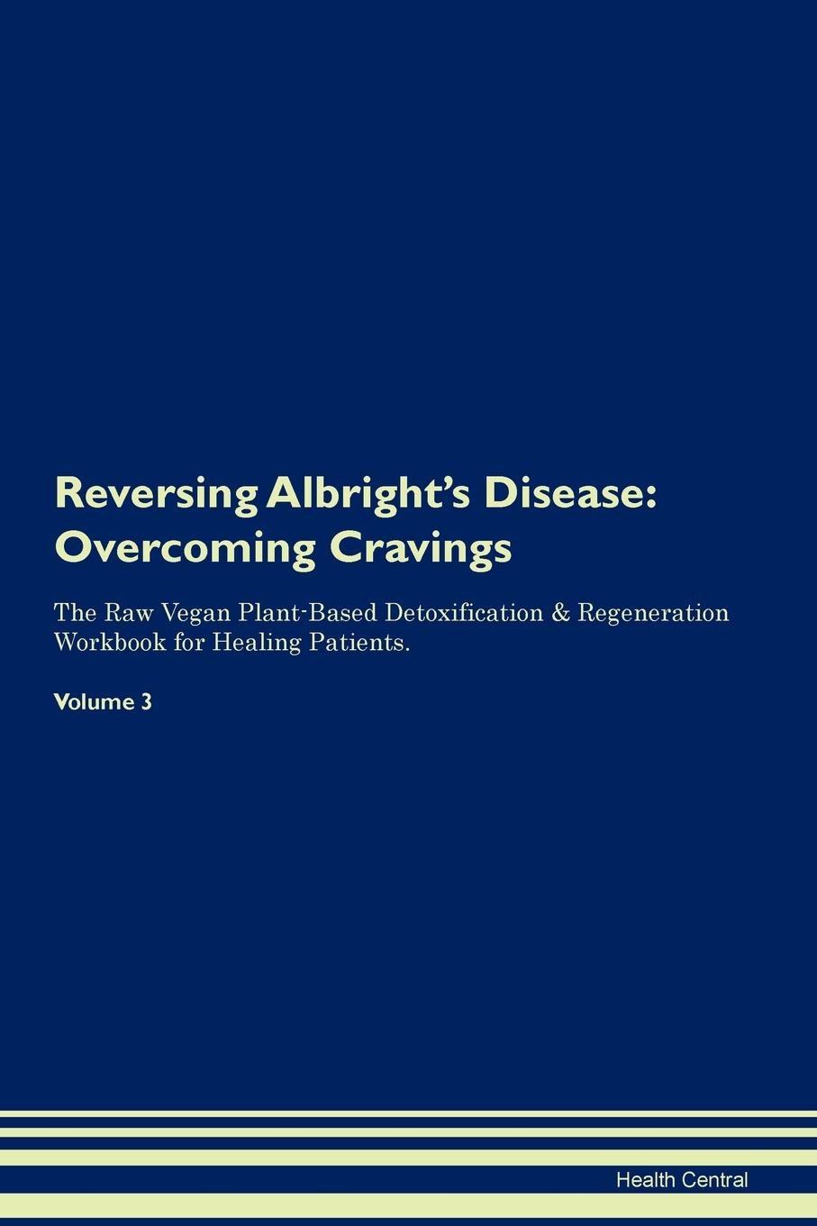 Фото - Health Central Reversing Albright's Disease. Overcoming Cravings The Raw Vegan Plant-Based Detoxification & Regeneration Workbook for Healing Patients. Volume 3 health central reversing extramammary paget s disease overcoming cravings the raw vegan plant based detoxification regeneration workbook for healing patients volume 3