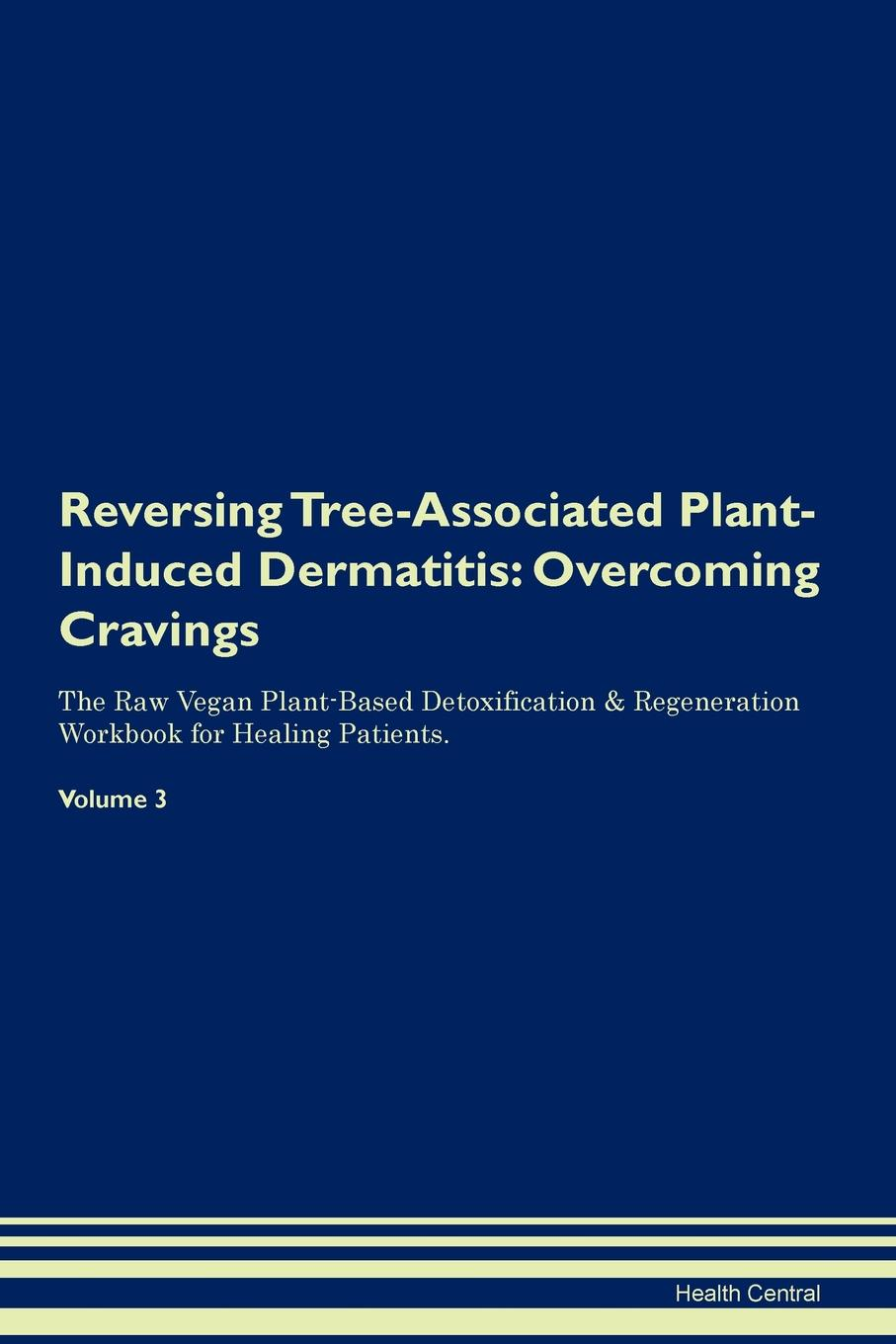 Фото - Health Central Reversing Tree-Associated Plant-Induced Dermatitis. Overcoming Cravings The Raw Vegan Plant-Based Detoxification & Regeneration Workbook for Healing Patients. Volume 3 health central reversing spinocerebellar ataxia overcoming cravings the raw vegan plant based detoxification