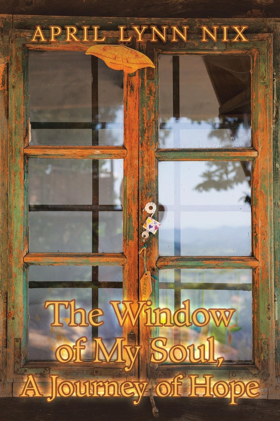 April Lynn Nix The Window of My Soul, a Journey of Hope mikki e nix what i learned in love