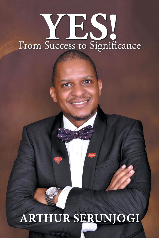 цена Arthur Serunjogi Yes!. From Success to Significance онлайн в 2017 году