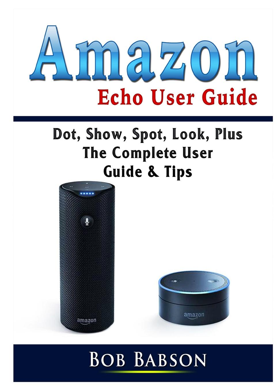 Bob Babson Amazon Echo User Guide. Dot, Show, Spot, Look, Plus The Complete User Guide & Tips