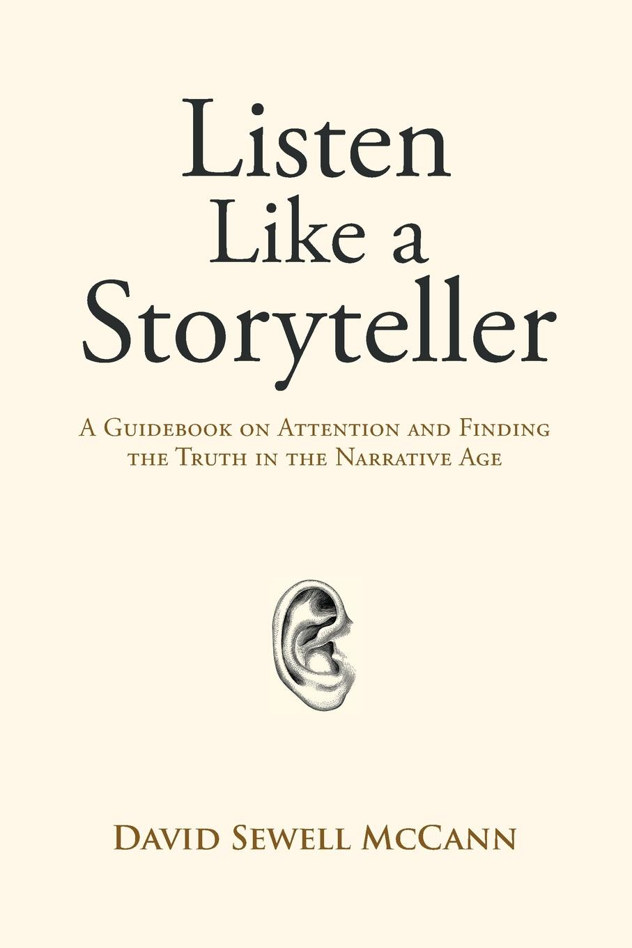 David Sewell McCann Listen Like a Storyteller. A Guidebook on Attention and Finding Truth in the Narrative Age