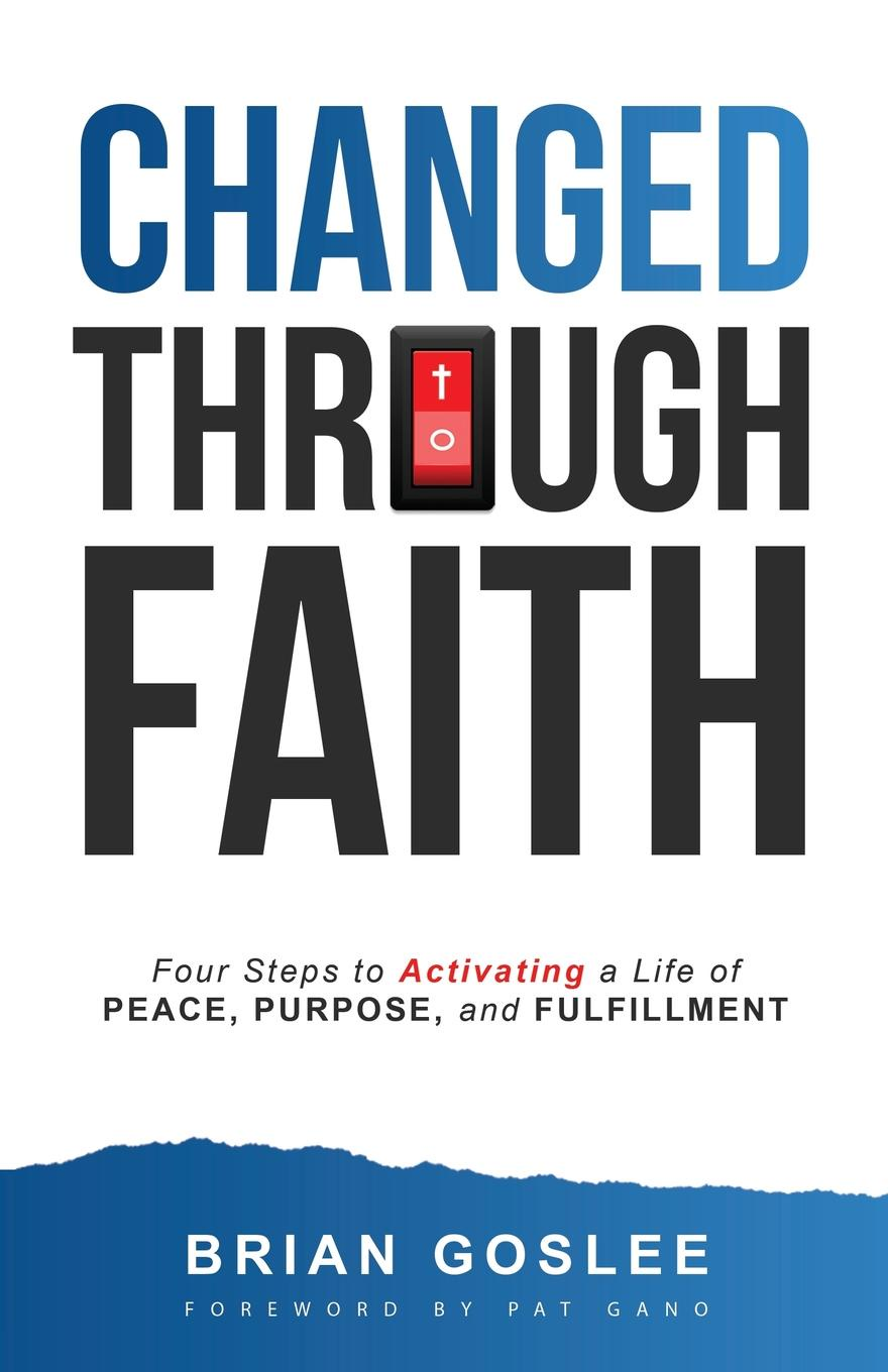 Brian Goslee Changed Through Faith. Four Steps to Activating a Life of Peace, Purpose, and Fulfillment brian goslee changed through faith action plan 30 day activation guide