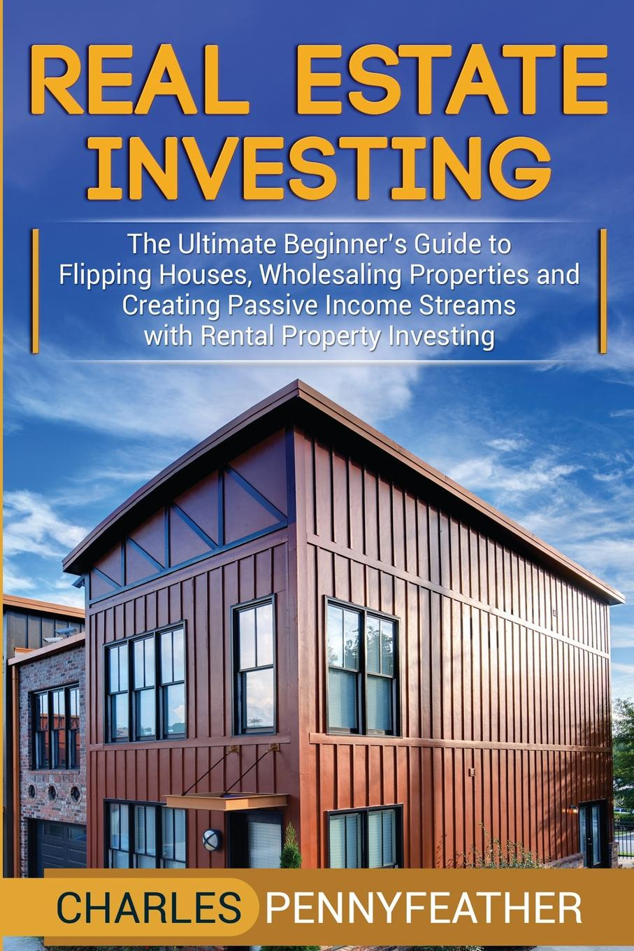 Фото - Charles Pennyfeather Real Estate Investing. The Ultimate Beginner's Guide to Flipping Houses, Wholesaling Properties and Creating Passive Income Streams with Rental Property Investing wai yee chen neuroinvesting build a new investing brain