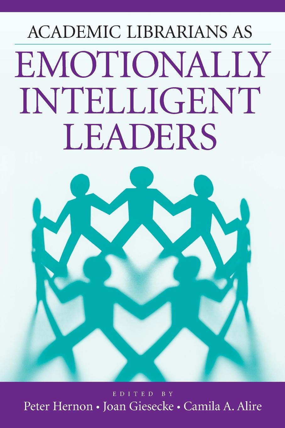 Peter Hernon, Joan Giesecke, Camila Alire Academic Librarians as Emotionally Intelligent Leaders paige haber curran emotionally intelligent leadership a guide for students
