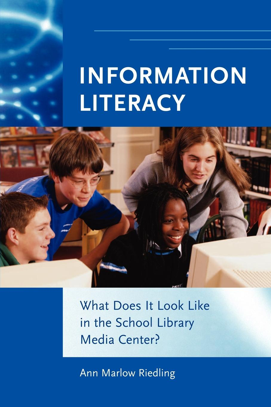 Ann Marlow Riedling Information Literacy. What Does It Look Like in the School Library Media Center?