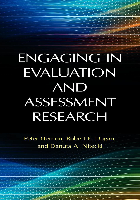 Peter Hernon, Robert Dugan, Danuta Nitecki Engaging in Evaluation and Assessment Research