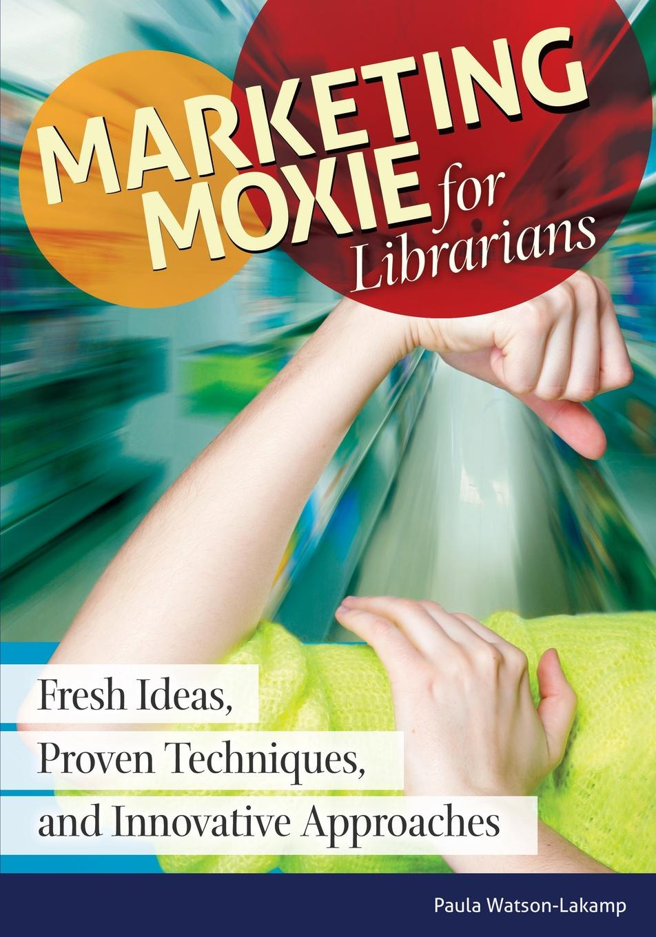 Sharona Hoffman Marketing Moxie for Librarians. Fresh Ideas, Proven Techniques, and Innovative Approaches