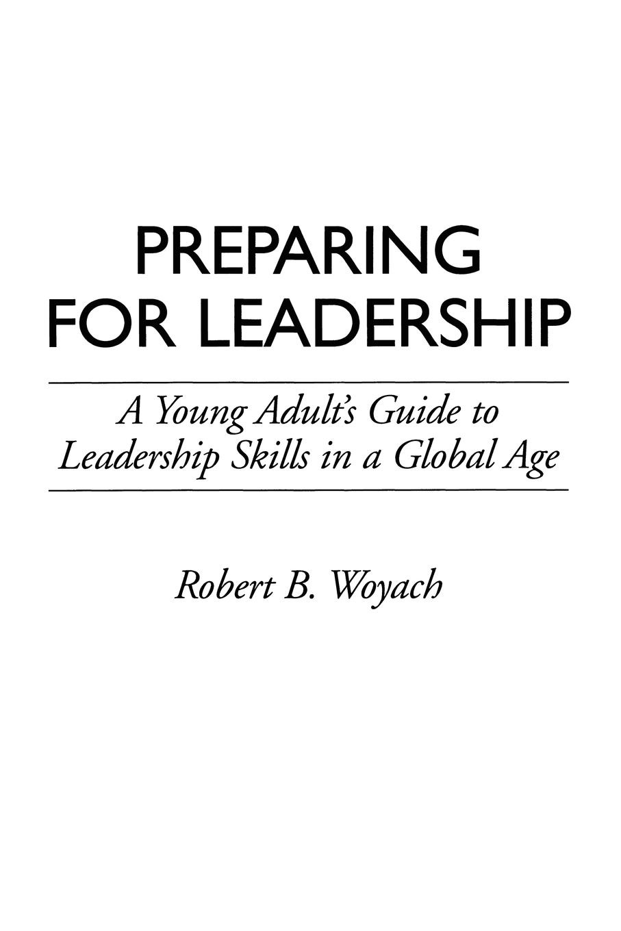 Robert B. Woyach Preparing for Leadership. A Young Adult's Guide to Leadership Skills in a Global Age paige haber curran emotionally intelligent leadership a guide for students