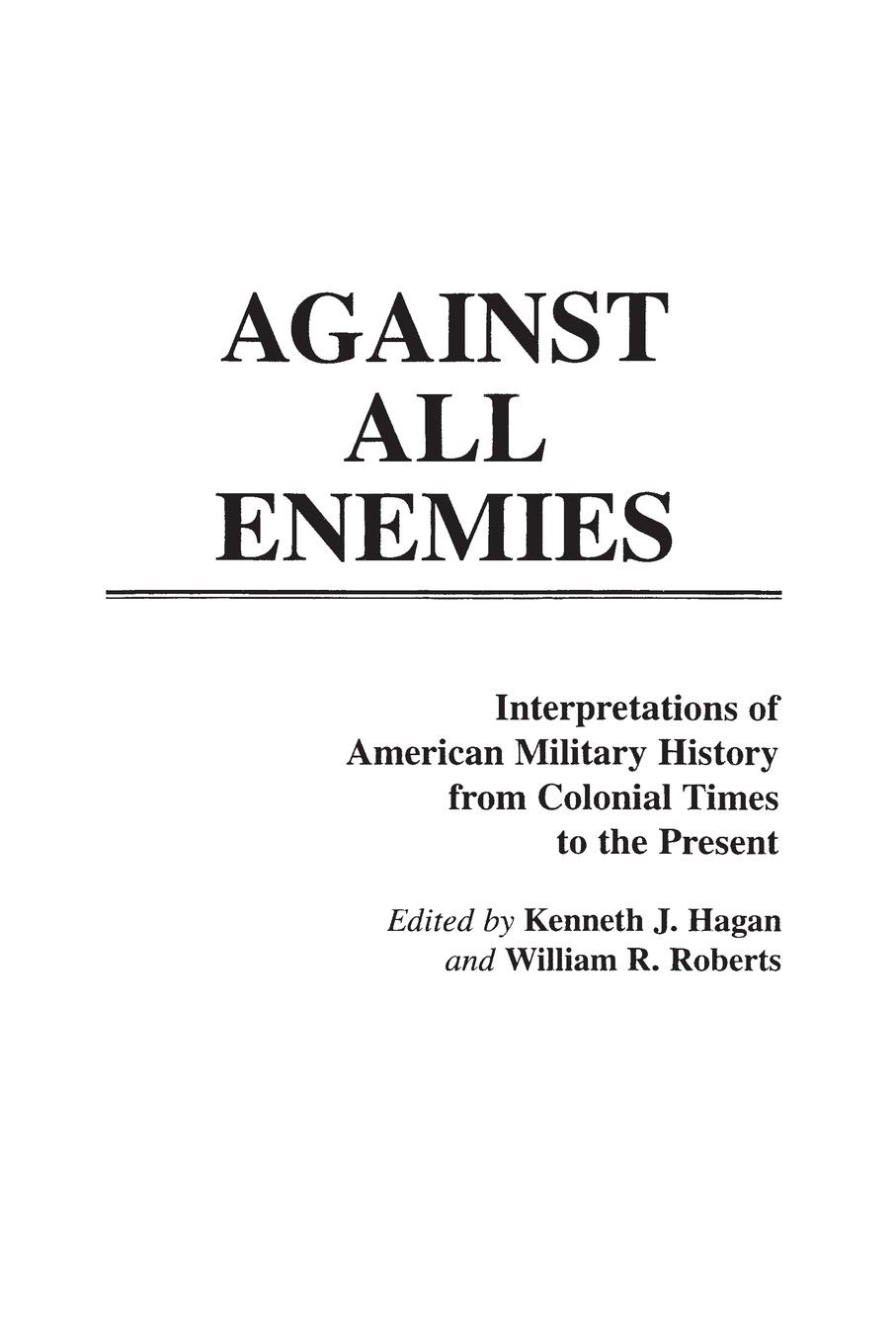 Kenneth Hagan, William Roberts Against All Enemies. Interpretations of American Military History from Colonial Times to the Present circle of enemies