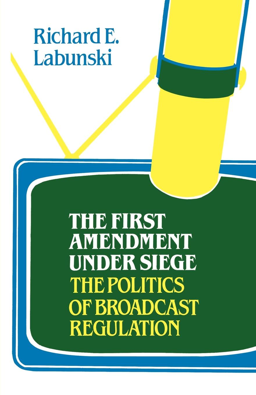 лучшая цена Richard E. Labunski The First Amendment Under Siege. The Politics of Broadcast Regulation