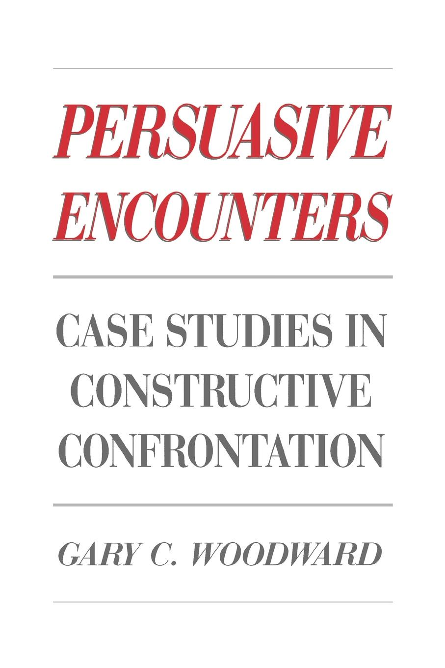 Gary C. Woodward Persuasive Encounters. Case Studies in Constructive Confrontation